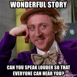 Willy Wonka - wonderful story can you speak louder so that everyone can hear you?