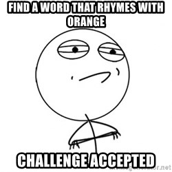 Challenge Accepted - find a word that rhymes with orange challenge accepted