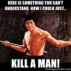brucelee - Here is something you can't understand  How I Could Just... KILL A MAN!
