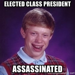 Bad Luck Brian - elected class president assassinated