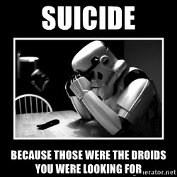 Sad Trooper - suicide because those were the droids you were looking for