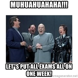 "Dr. Evil Laughing - MuHUAHUAHAHA!!! LET""S PUT ALL EXAMS all on one week!"