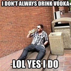 Drunk Denys - I don't always drink vodka lol yes i do