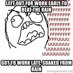 Fffuuu - Left out for work early to beat the rain got to work late, soaked from rain