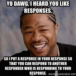 Yo Dawg - Yo Dawg, I heard you like responses, so I put a response in your response so that you can respond to another responder who is responding to your response.