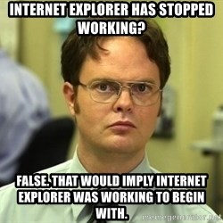 Dwight Schrute - internet explorer has stopped working? false. That would imply internet explorer was working to begin with.