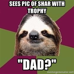 """Just-Lazy-Sloth - Sees pic of Shar with trophy """"dad?"""""""