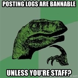 Philosoraptor - Posting logs are bannable Unless you're staff?