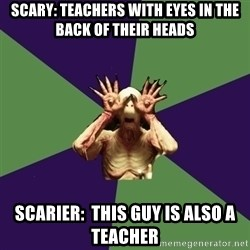 Pan's Labyrinth1 - Scary: teachers with eyes in the back of their heads Scarier:  this guy is also a teacher