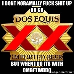 Dos Equis - I dont noramally fuck shit up on gb But when i do its with omgftwbbq