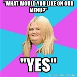 """Fat Girl - """"what would you like on our menu?"""" """"Yes"""""""