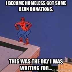 Spiderman12345 - I bEcame homeless,got some bean donations. This was the day I was waiting for...