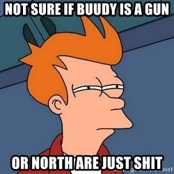 Futurama Fry - Not sure if buudy is a gun or north are just shit