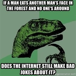 Philosoraptor - if a man eats another man's face in the forest and no one's around does the internet still make bad jokes about it?