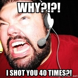 Angry Gamer - WHY?!?! I shot you 40 times?!