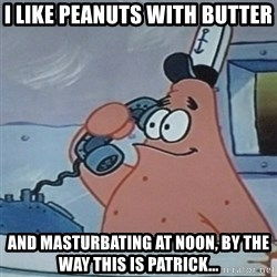 No this is Patrick Star - I like peanuts with butter and masturbating at noon, by the way this is patrick...