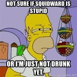 Simpsons' Homer - not sure if squidward is stupid or i'm just not drunk yet.