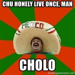 Successful Mexican - Chu honely live once, man Cholo