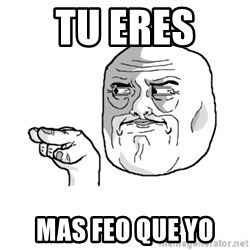 i'm watching you meme - TU ERES  MAS FEO QUE YO