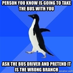 Socially Awkward Penguin - PERSON YOU KNOW IS GOING TO TAKE THE BUS WITH YOU ASK THE BUS DRIVER AND PRETEND IT IS THE WRONG BRANCH