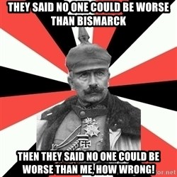 KaiserWilhelm - they said no one could be worse than bismarck then they said no one could be worse than me, how wrong!