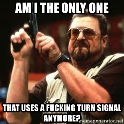 Big Lebowski - Am i the only one that uses a fucking turn signal anymore?
