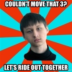 Typical-AntiDNO - couldn't move that 3? let's ride out together