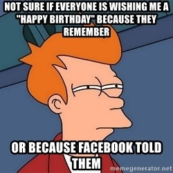 "Futurama Fry - NOT SURE IF EVERYONE IS WISHING ME A ""HAPPY BIRTHDAY"" BECAUSE THEY REMEMBER  OR BECAUSE FACEBOOK TOLD THEM"