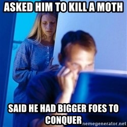 Redditors Wife - asked him to kill a moth said he had bigger foes to CONQUER