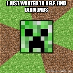 Minecraft Creeper - i just wanted to help find diamonds