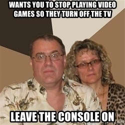 AnnoyingParents - wants you to stop playing video games so they turn off the tv leave the console on