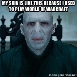 Voldemort - my skin is like this because i used to play world of warcraFT