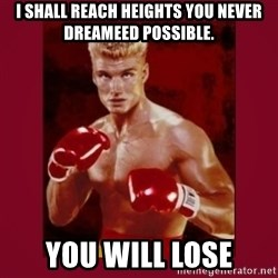 IVAN DRAGO - i shall reach heights you never dreameed possible. You will lose