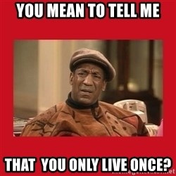 Deep Thoughts: By Bill Cosby - You Mean To TEll Me That  you only live once?