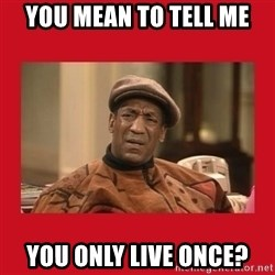 Deep Thoughts: By Bill Cosby - You Mean To Tell Me You Only Live Once?