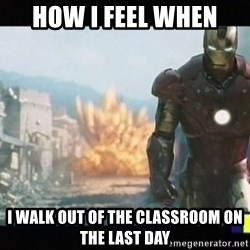 Iron man walks away - How i feel when  I walk out of the classroom on The last day