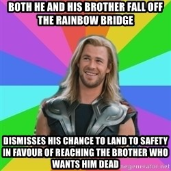 Overly Accepting Thor - both he and his brother fall off the rainbow bridge dismisses his chance to land to safety in favour of reaching the brother who wants him dead