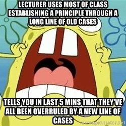 Enraged Spongebob - lecturer uses most of class establishing a principle through a long line of old cases tells you in last 5 mins that they've all been overruled by a new line of cases