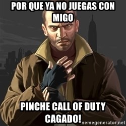 Gta 4 - por que ya no juegas con migo pinche call of duty cagado!