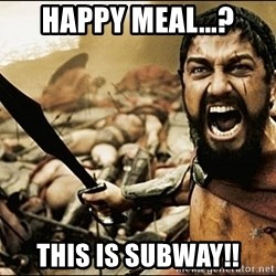 This Is Sparta Meme - Happy Meal...? This is subway!!