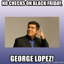 George lopez - No checks on black fRiday, GEorge Lopez!