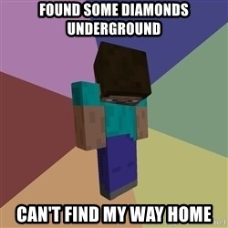 Depressed Minecraft Guy - found some diamonds underground can't find my way home