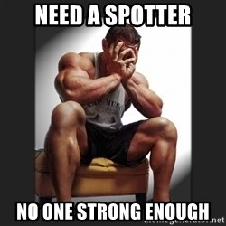 gym problems - need a spotter no one strong enough