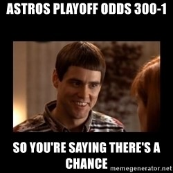 Lloyd-So you're saying there's a chance! - ASTROS PLAYOFF ODDS 300-1 SO YOU'RE SAYING THERE'S A CHANCE