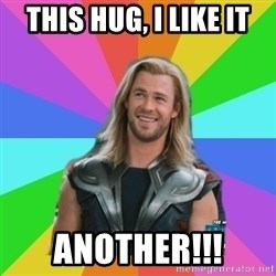 Overly Accepting Thor - this hug, i like it another!!!