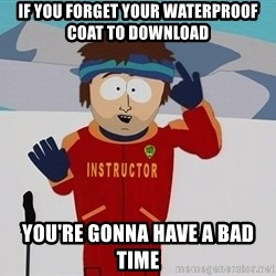 Bad Time Guy - If you forget your waterproof coat to download you're gonna have a bad time