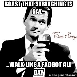 True Story Barney Staison - Boast that stretching is gay... ...walk like a faggot all day