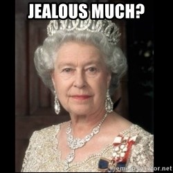 Queen of England - JEALous MUCH?