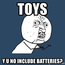 Y U No - toys y u no include batteries?