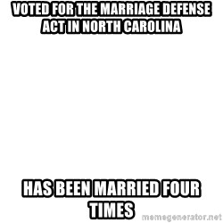 Blank Meme - Voted for the marriage defense act in North Carolina Has been married Four times